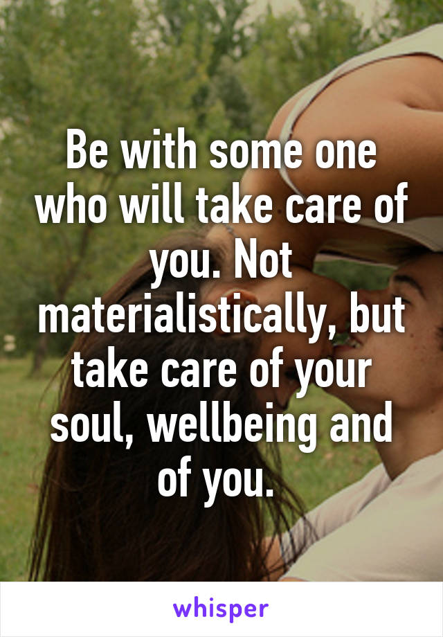 Be with some one who will take care of you. Not materialistically, but take care of your soul, wellbeing and of you.