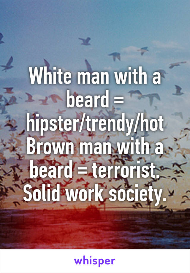 White man with a beard = hipster/trendy/hot Brown man with a beard = terrorist. Solid work society.