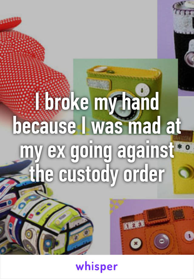 I broke my hand because I was mad at my ex going against the custody order