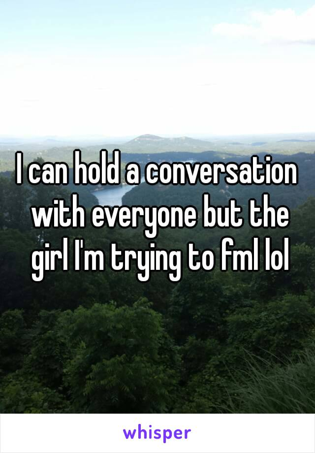 I can hold a conversation with everyone but the girl I'm trying to fml lol