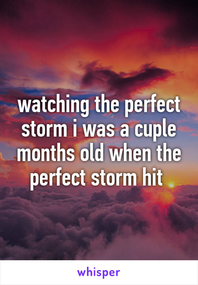 watching the perfect storm i was a cuple months old when the perfect storm hit