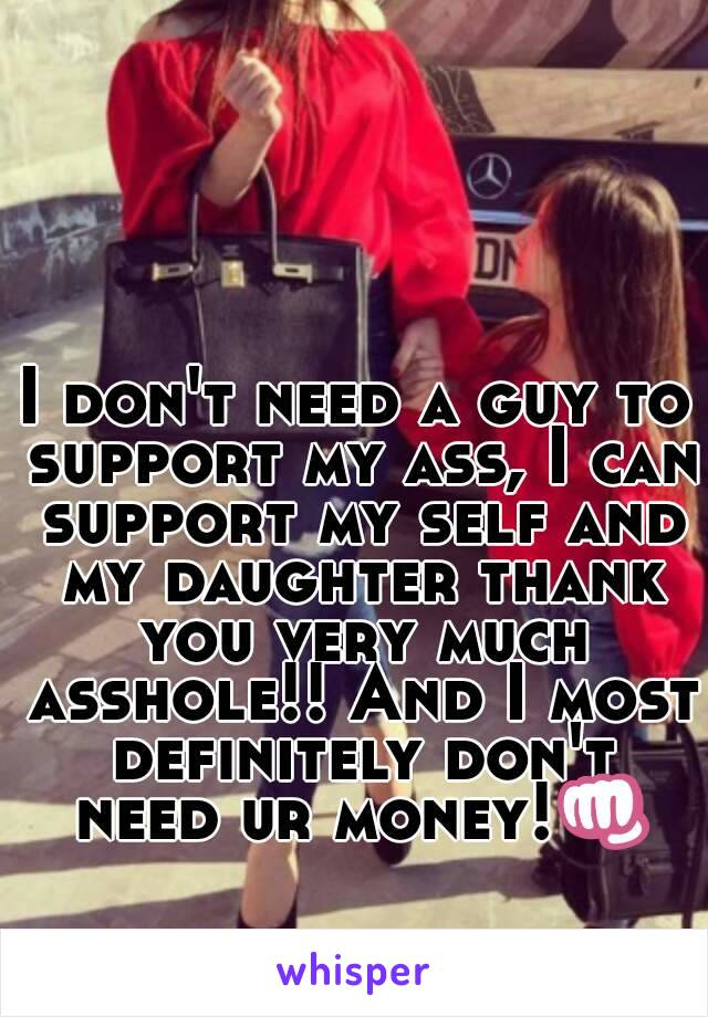 I don't need a guy to support my ass, I can support my self and my daughter thank you very much asshole!! And I most definitely don't need ur money!👊
