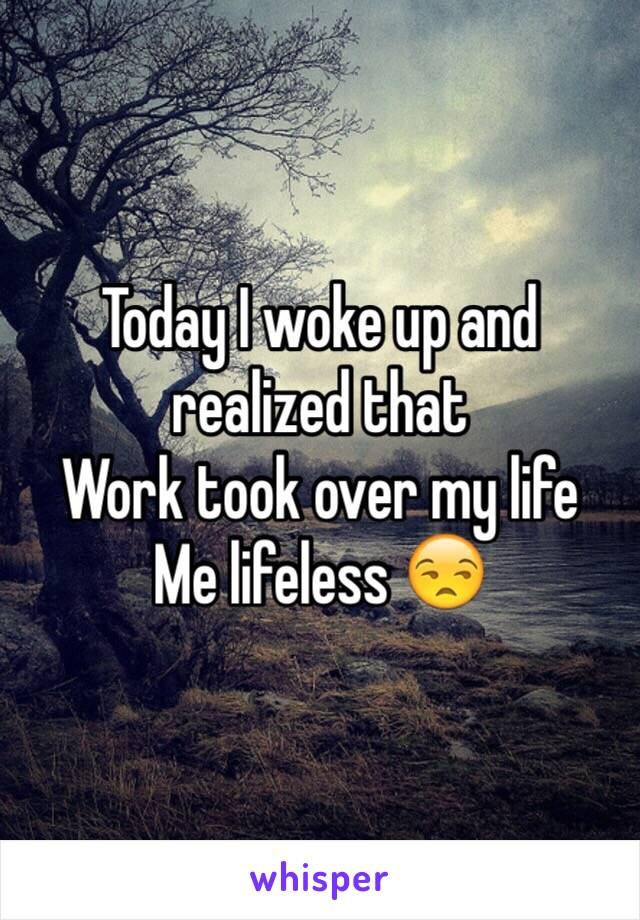 Today I woke up and realized that Work took over my life Me lifeless 😒