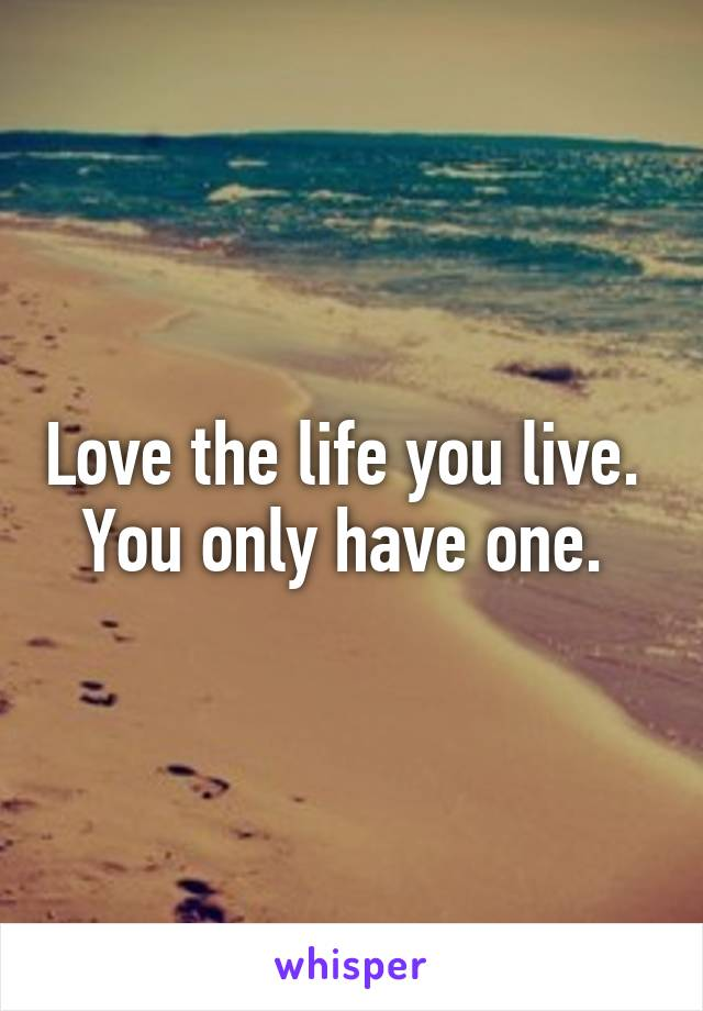 Love the life you live.  You only have one.