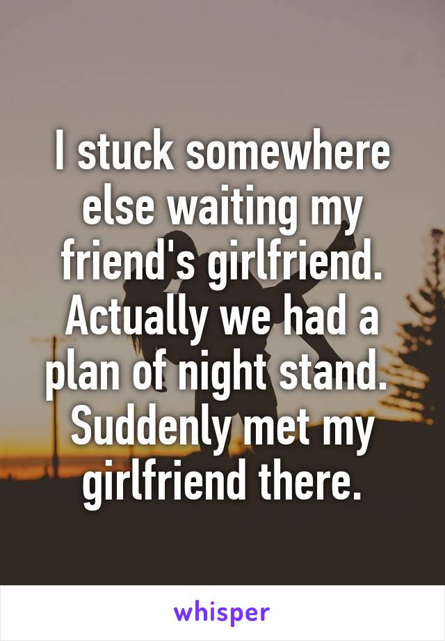 I stuck somewhere else waiting my friend's girlfriend. Actually we had a plan of night stand.  Suddenly met my girlfriend there.