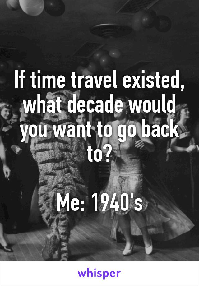 If time travel existed, what decade would you want to go back to?  Me: 1940's