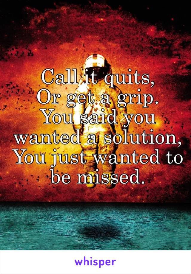 Call it quits, Or get a grip.  You said you wanted a solution, You just wanted to be missed.