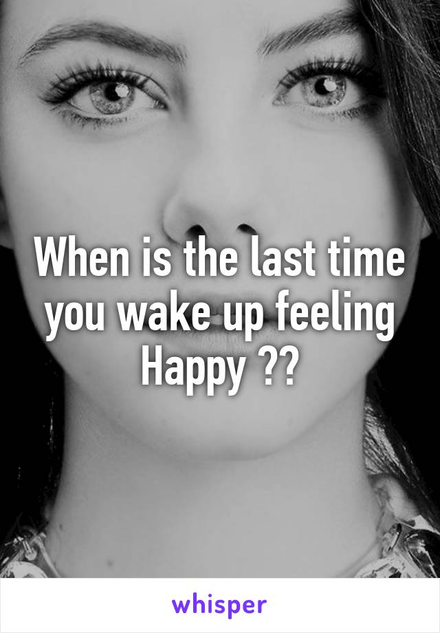 When is the last time you wake up feeling Happy ??