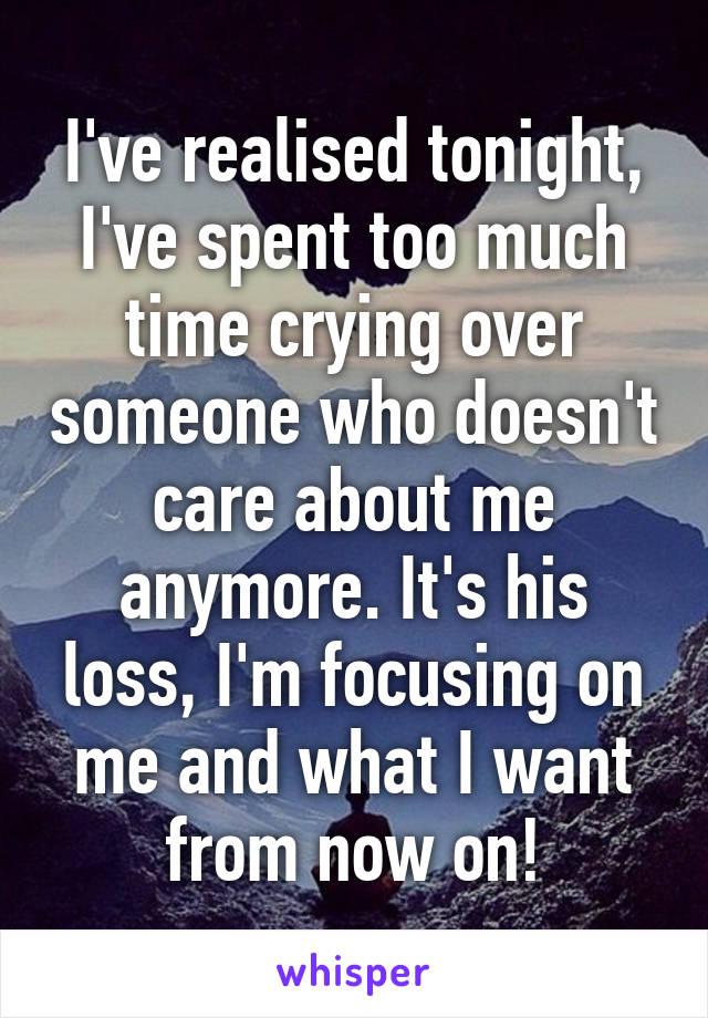 I've realised tonight, I've spent too much time crying over someone who doesn't care about me anymore. It's his loss, I'm focusing on me and what I want from now on!