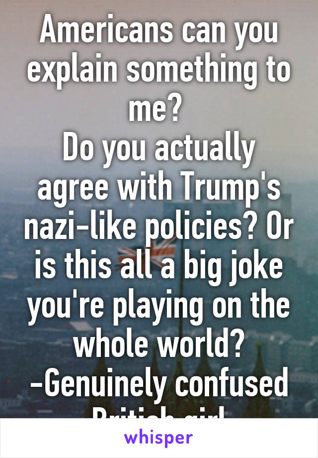 Americans can you explain something to me?  Do you actually agree with Trump's nazi-like policies? Or is this all a big joke you're playing on the whole world? -Genuinely confused British girl