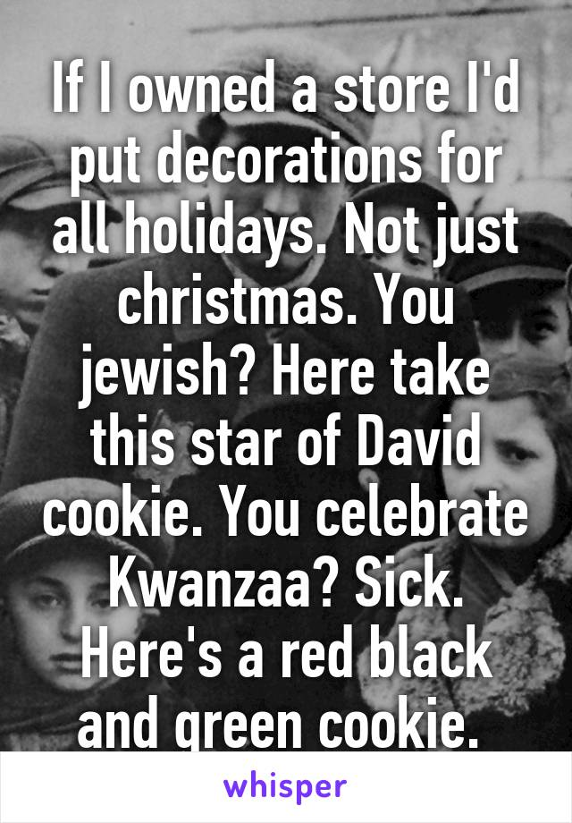 If I owned a store I'd put decorations for all holidays. Not just christmas. You jewish? Here take this star of David cookie. You celebrate Kwanzaa? Sick. Here's a red black and green cookie.