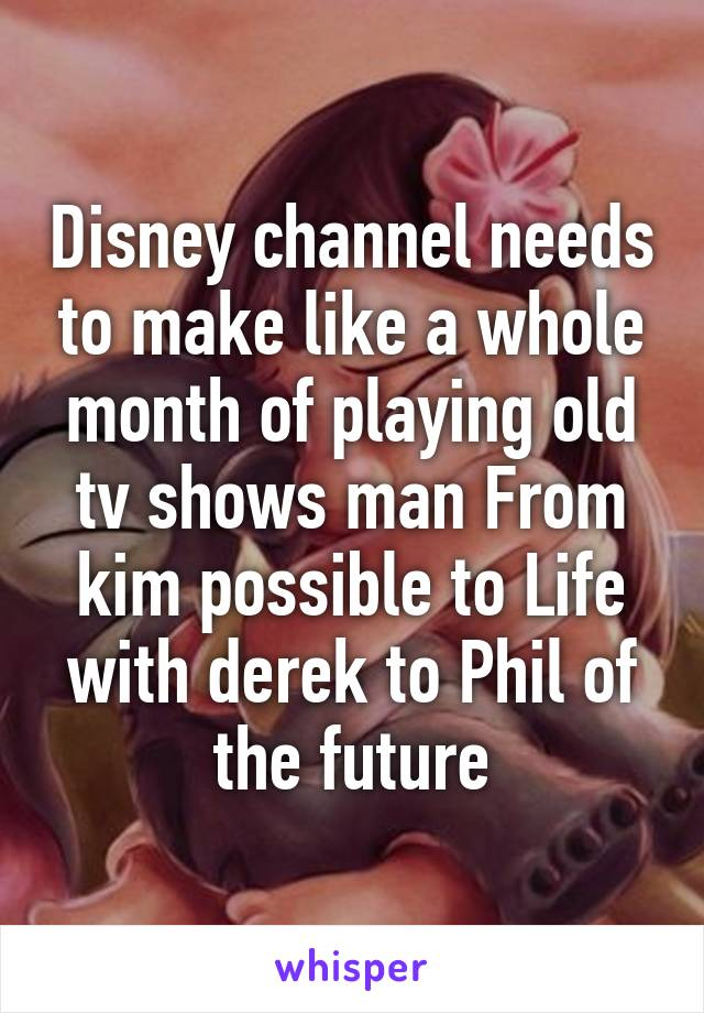 Disney channel needs to make like a whole month of playing old tv shows man From kim possible to Life with derek to Phil of the future