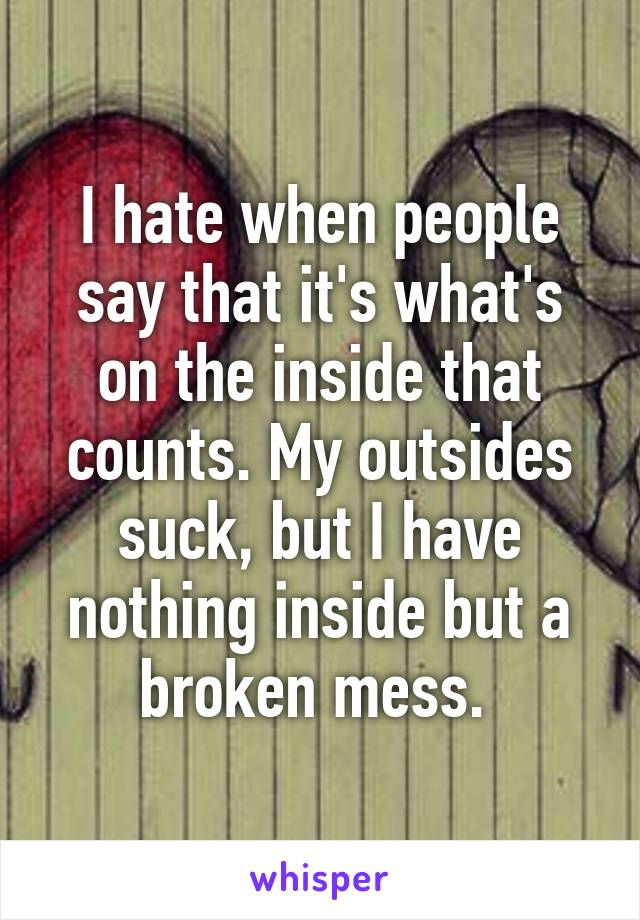 I hate when people say that it's what's on the inside that counts. My outsides suck, but I have nothing inside but a broken mess.