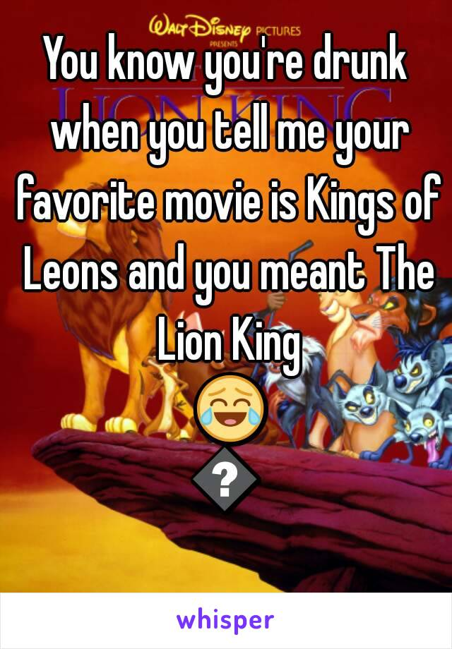 You know you're drunk when you tell me your favorite movie is Kings of Leons and you meant The Lion King 😂😂