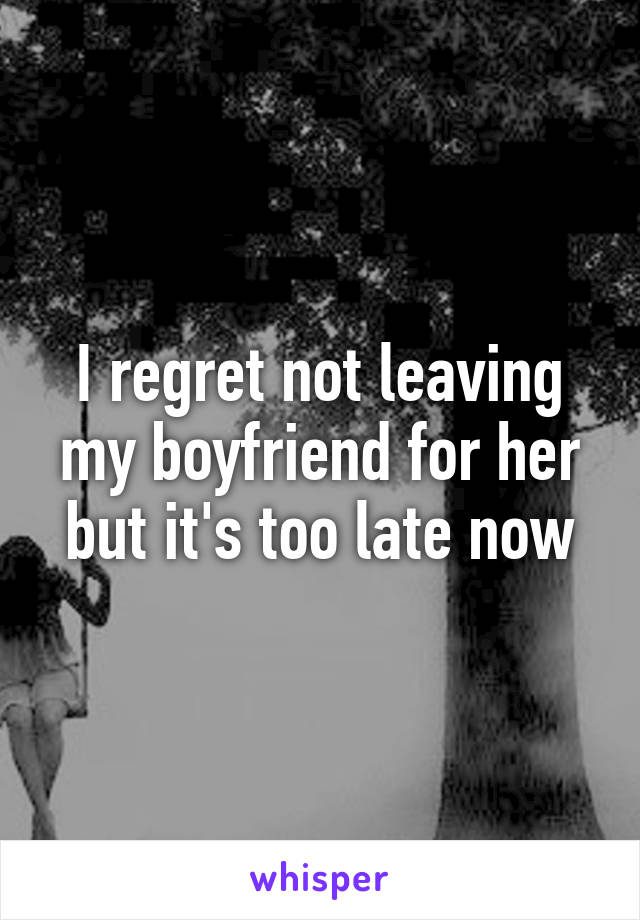 I regret not leaving my boyfriend for her but it's too late now