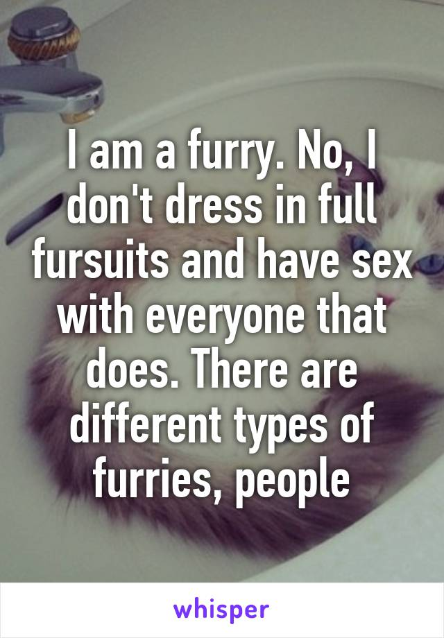 I am a furry. No, I don't dress in full fursuits and have sex with everyone that does. There are different types of furries, people