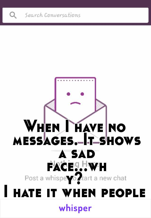When I have no messages. It shows a sad face...why? I hate it when people talk to me