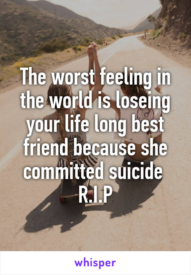 The worst feeling in the world is loseing your life long best friend because she committed suicide  R.I.P