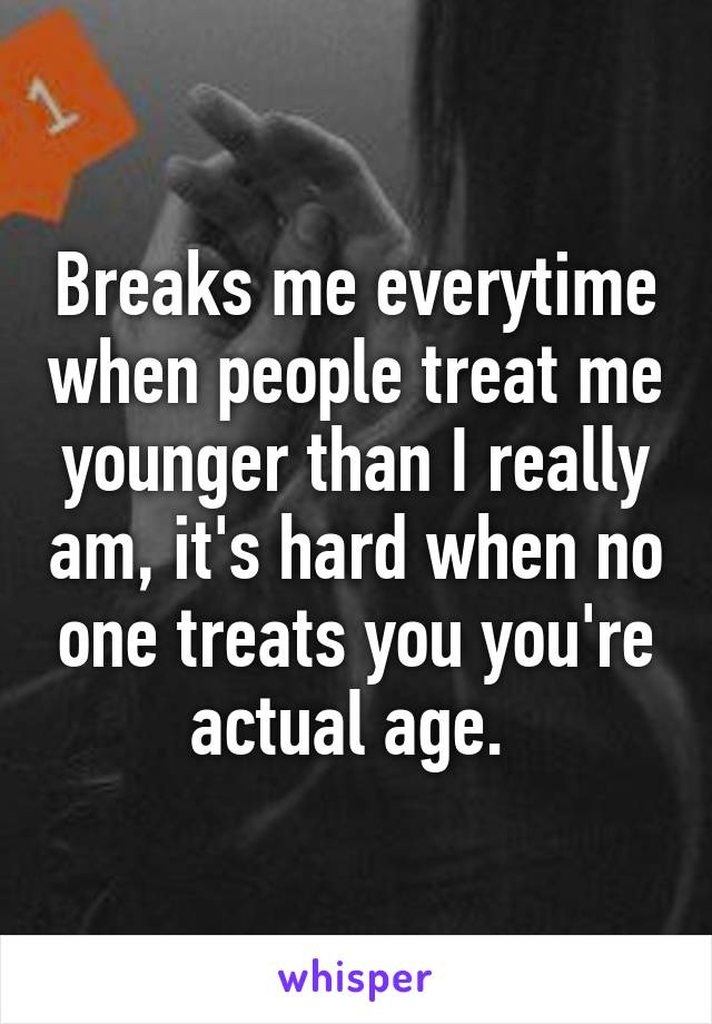 Breaks me everytime when people treat me younger than I really am, it's hard when no one treats you you're actual age.