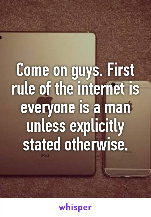 Come on guys. First rule of the internet is everyone is a man unless explicitly stated otherwise.