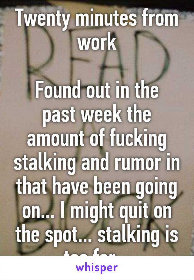Twenty minutes from work  Found out in the past week the amount of fucking stalking and rumor in that have been going on... I might quit on the spot... stalking is too far...