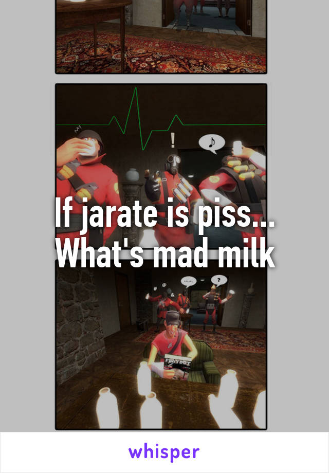 If jarate is piss... What's mad milk