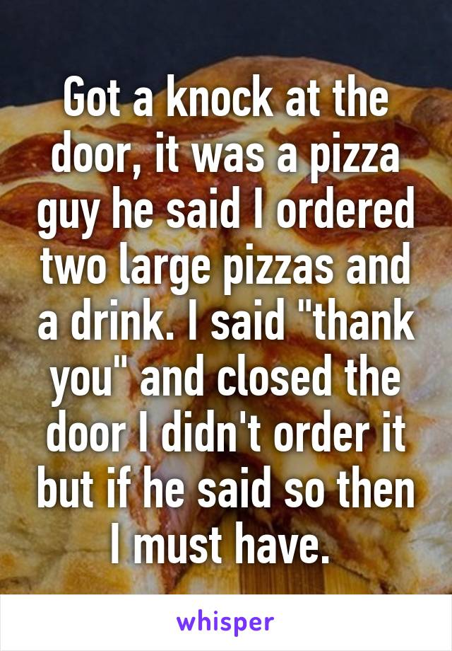 "Got a knock at the door, it was a pizza guy he said I ordered two large pizzas and a drink. I said ""thank you"" and closed the door I didn't order it but if he said so then I must have."
