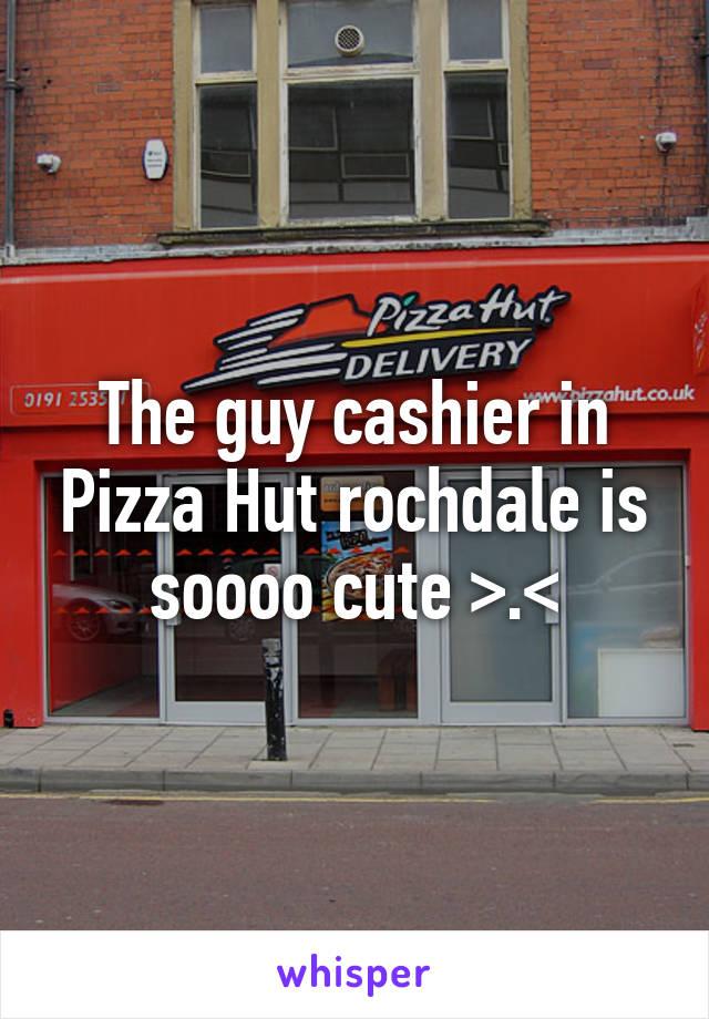 The guy cashier in Pizza Hut rochdale is soooo cute >.<