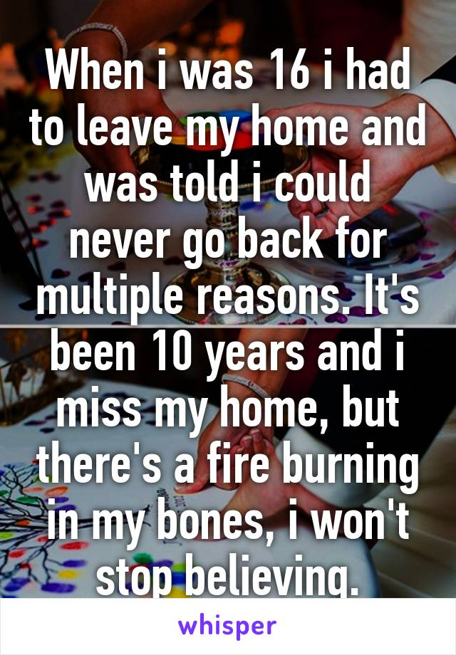 When i was 16 i had to leave my home and was told i could never go back for multiple reasons. It's been 10 years and i miss my home, but there's a fire burning in my bones, i won't stop believing.