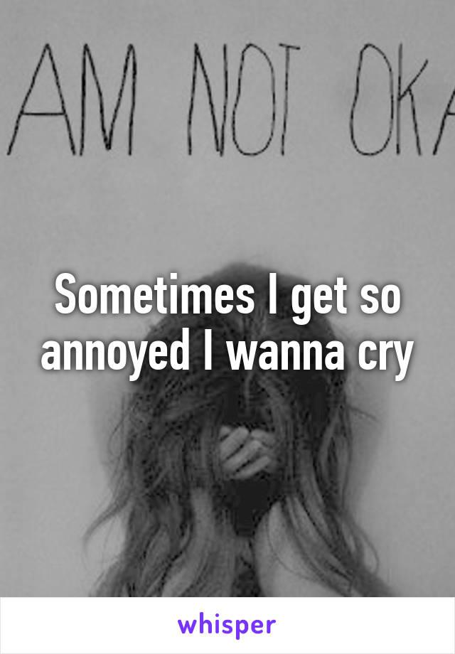 Sometimes I get so annoyed I wanna cry