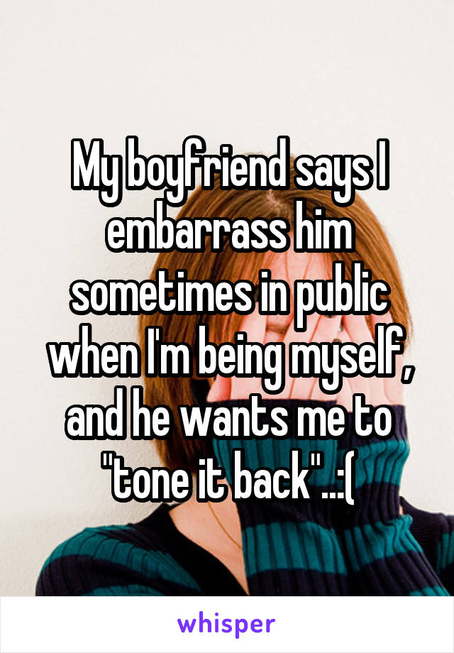 "My boyfriend says I embarrass him sometimes in public when I'm being myself, and he wants me to ""tone it back""..:("