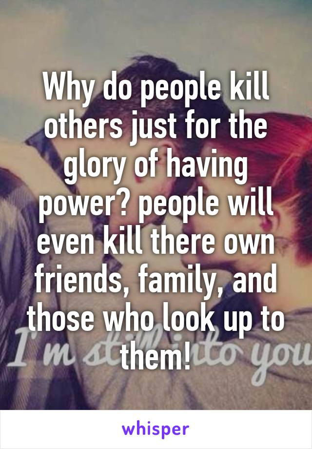 Why do people kill others just for the glory of having power? people will even kill there own friends, family, and those who look up to them!