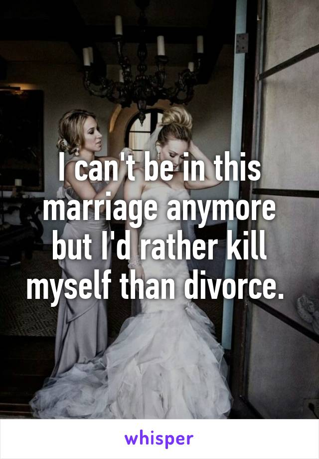 I can't be in this marriage anymore but I'd rather kill myself than divorce.