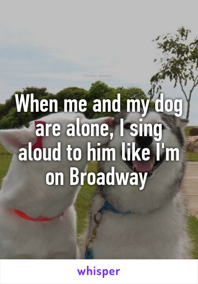 When me and my dog are alone, I sing aloud to him like I'm on Broadway