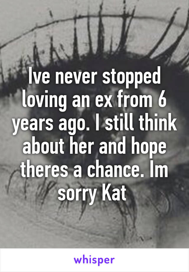 Ive never stopped loving an ex from 6 years ago. I still think about her and hope theres a chance. Im sorry Kat