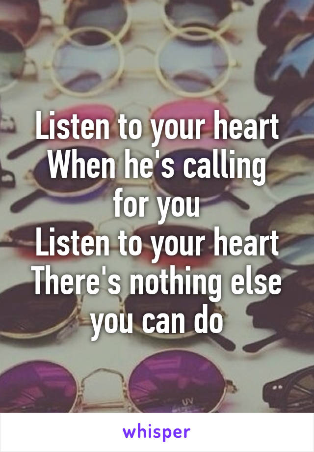 Listen to your heart When he's calling for you Listen to your heart There's nothing else you can do