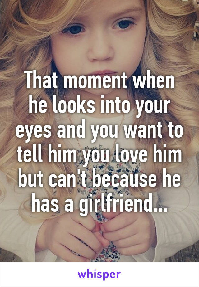 That moment when he looks into your eyes and you want to tell him you love him but can't because he has a girlfriend...