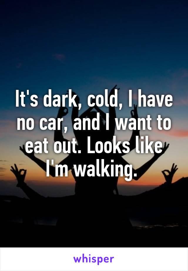 It's dark, cold, I have no car, and I want to eat out. Looks like I'm walking.
