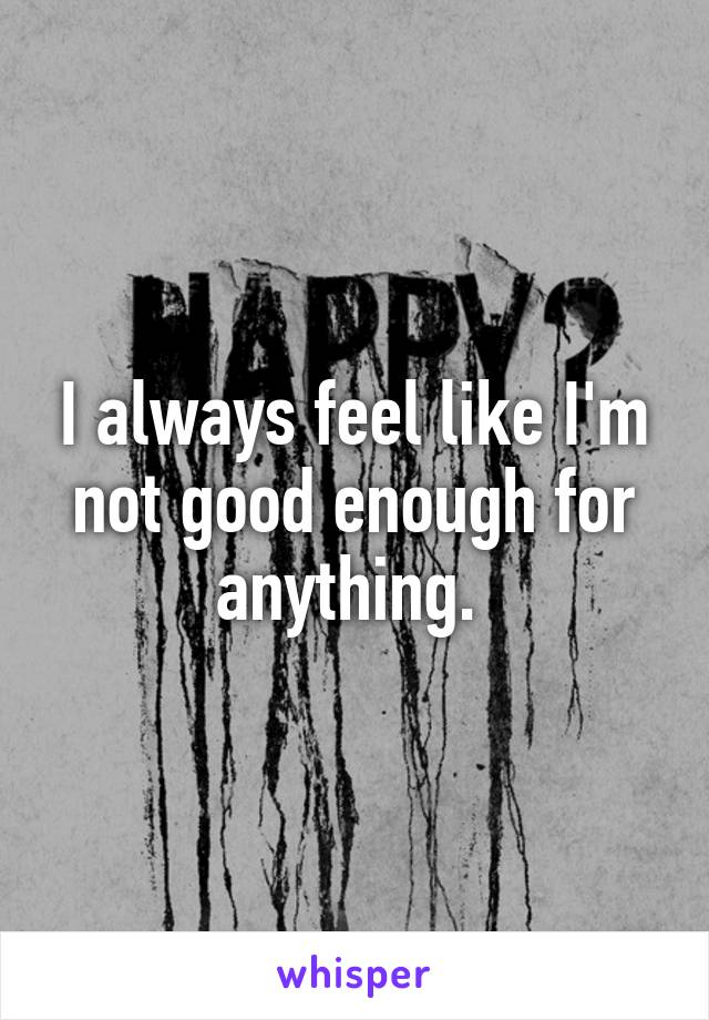 I always feel like I'm not good enough for anything.