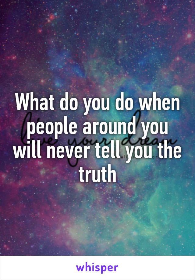 What do you do when people around you will never tell you the truth