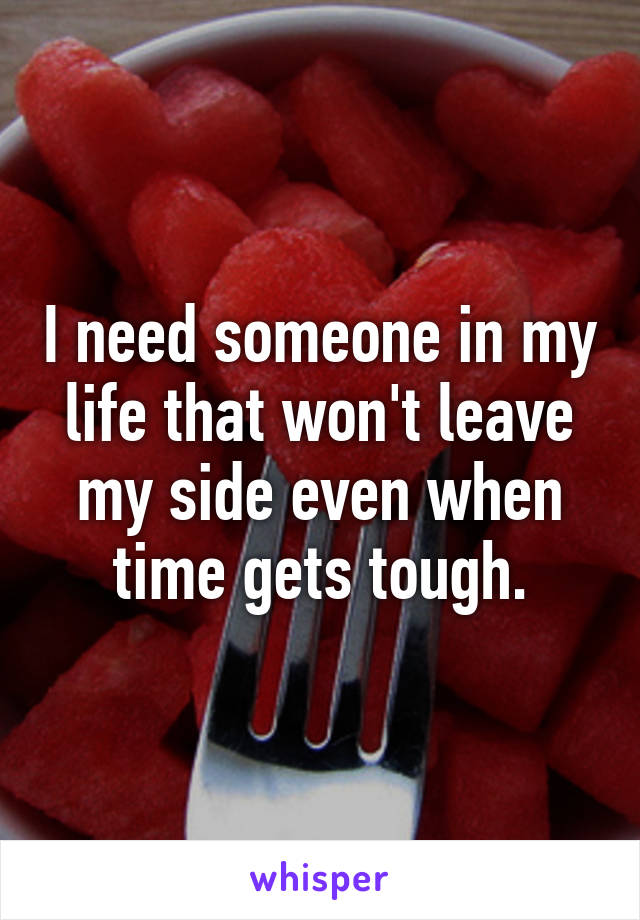 I need someone in my life that won't leave my side even when time gets tough.