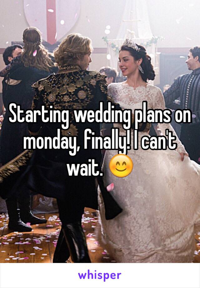 Starting wedding plans on monday, finally! I can't wait. 😊