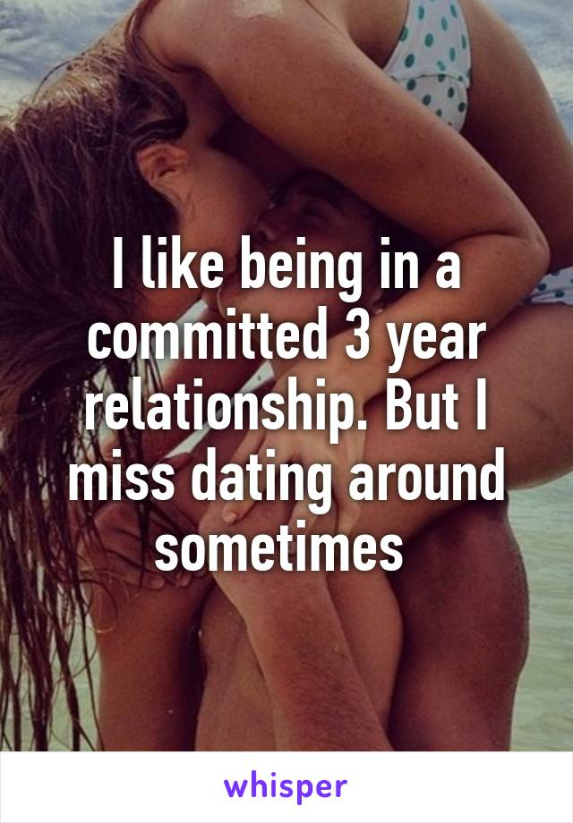 I like being in a committed 3 year relationship. But I miss dating around sometimes
