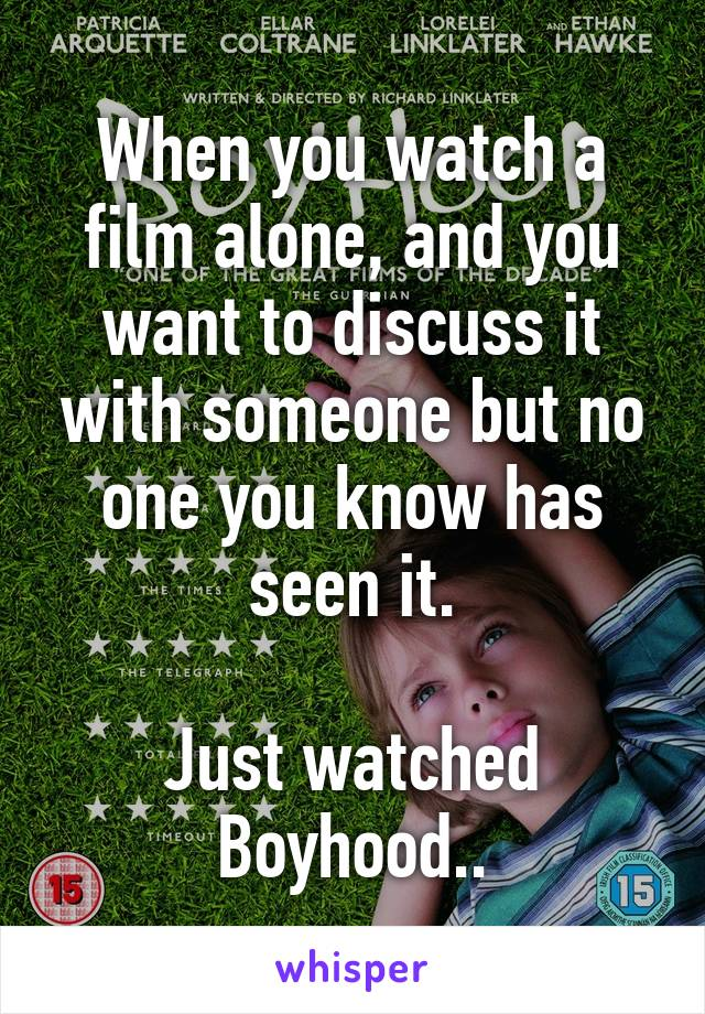 When you watch a film alone, and you want to discuss it with someone but no one you know has seen it.  Just watched Boyhood..