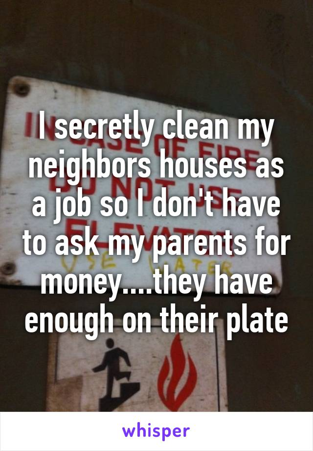 I secretly clean my neighbors houses as a job so I don't have to ask my parents for money....they have enough on their plate