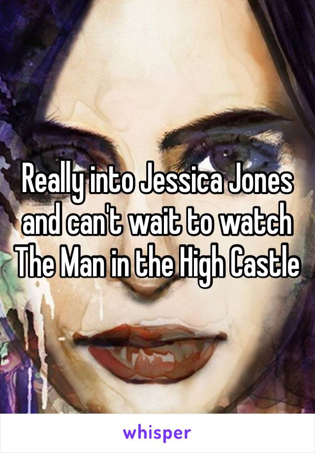 Really into Jessica Jones and can't wait to watch The Man in the High Castle