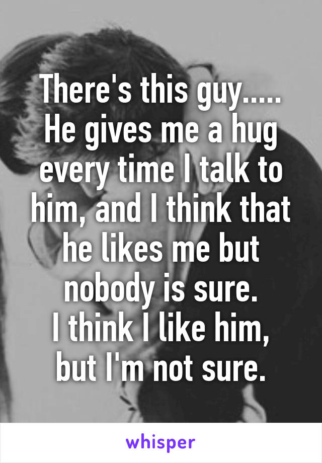 There's this guy..... He gives me a hug every time I talk to him, and I think that he likes me but nobody is sure. I think I like him, but I'm not sure.