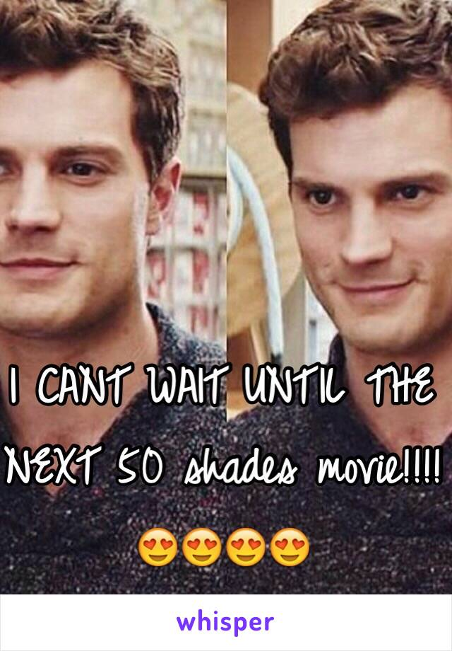 I CANT WAIT UNTIL THE NEXT 50 shades movie!!!! 😍😍😍😍