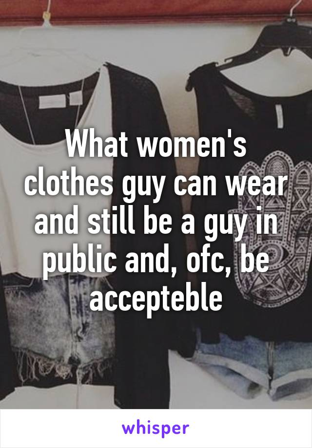 What women's clothes guy can wear and still be a guy in public and, ofc, be accepteble