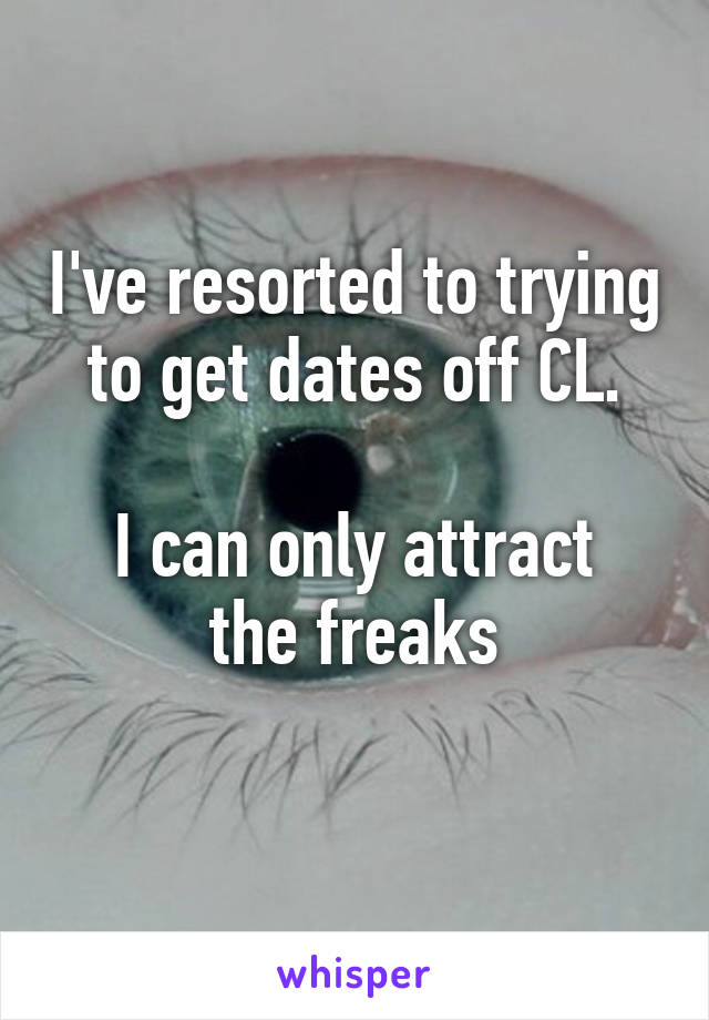 I've resorted to trying to get dates off CL.  I can only attract the freaks